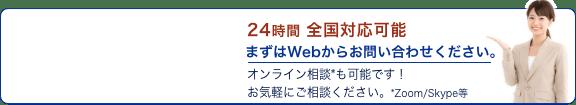 24時間 全国対応可能。まずはWebからお問い合わせください。オンライン相談*も可能です!お気軽にご相談ください。*Zoom/Skype等