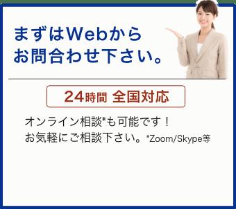 まずはWebから お問合わせください。24時間 全国対応。オンライン相談*も可能です!お気軽にご相談下さい。*Zoom/Skype等